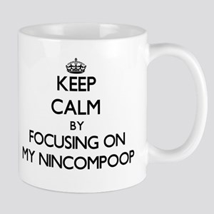 Keep Calm by focusing on My Nincompoop Mugs