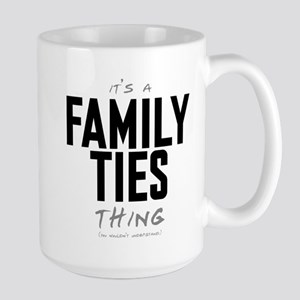 It's a Family Ties Thing Large Mug