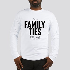 It's a Family Ties Thing Long Sleeve T-Shirt