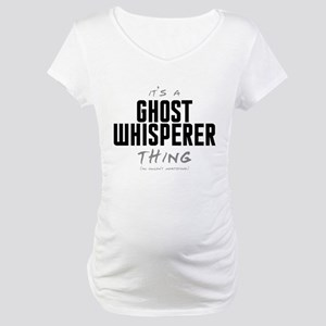 It's a Ghost Whisperer Thing Maternity T-Shirt