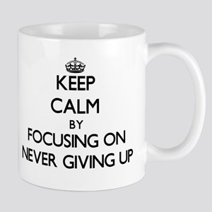Keep Calm by focusing on Never Giving Up Mugs