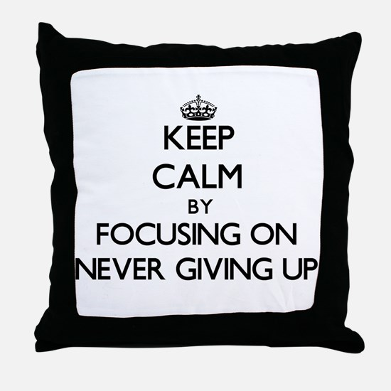 Keep Calm by focusing on Never Giving Throw Pillow