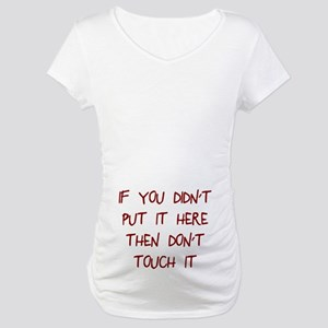 Didn't put it here don't touch Maternity T-Shirt