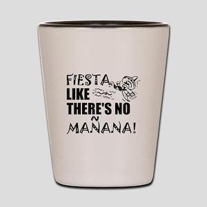 Fiesta Like There's No Manana! Shot Glass
