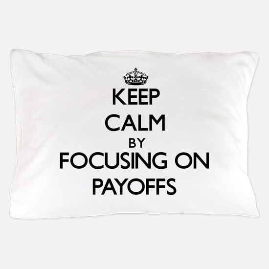 Keep Calm by focusing on Payoffs Pillow Case