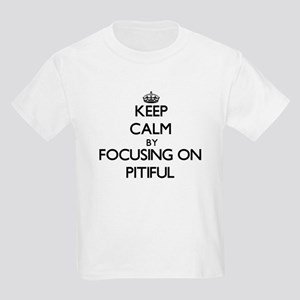 Keep Calm by focusing on Pitiful T-Shirt