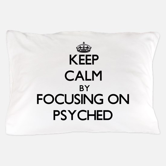 Keep Calm by focusing on Psyched Pillow Case