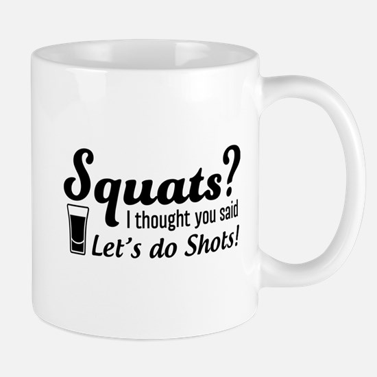 Squats? thought said shots Mugs