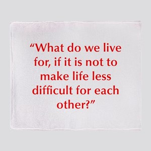 What do we live for if it is not to make life less