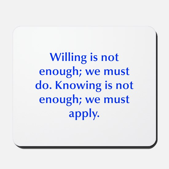 Willing is not enough we must do Knowing is not en