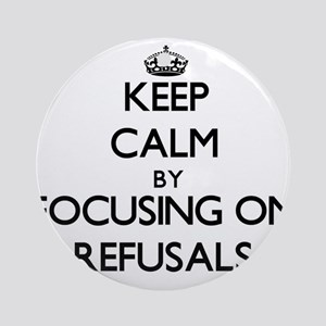 Keep Calm by focusing on Refusals Ornament (Round)