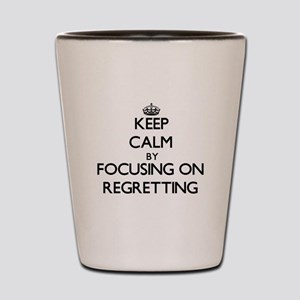 Keep Calm by focusing on Regretting Shot Glass