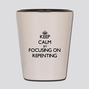 Keep Calm by focusing on Repenting Shot Glass