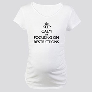 Keep Calm by focusing on Restric Maternity T-Shirt