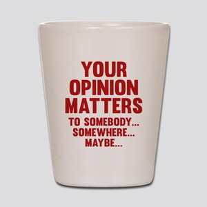 Your Opinion Matters Shot Glass