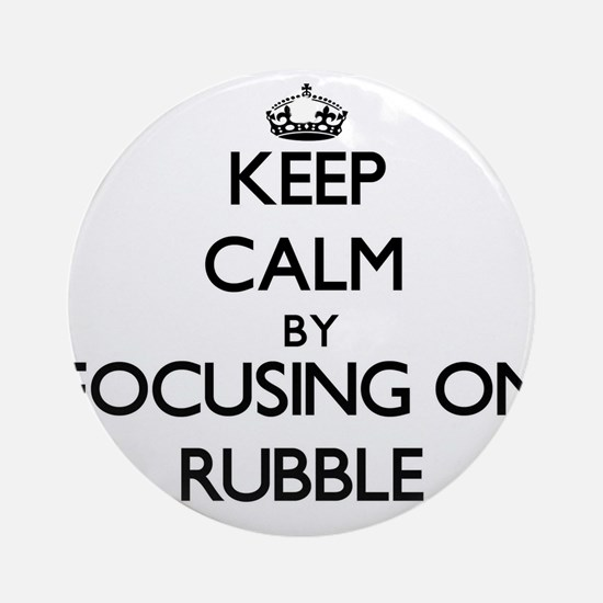 Keep Calm by focusing on Rubble Ornament (Round)