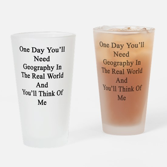 One Day You'll Need Geography In Th Drinking Glass