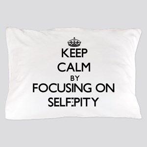 Keep Calm by focusing on Self-Pity Pillow Case