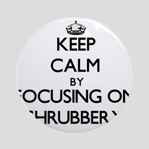 Keep Calm by focusing on Shrubber Ornament (Round)