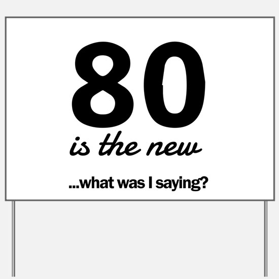 80 Is the New…What Was I Saying? Yard Sign