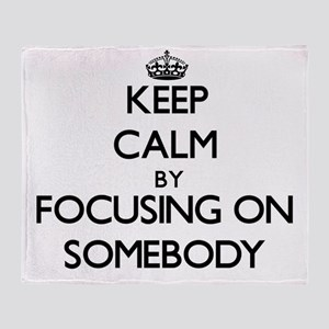 Keep Calm by focusing on Somebody Throw Blanket