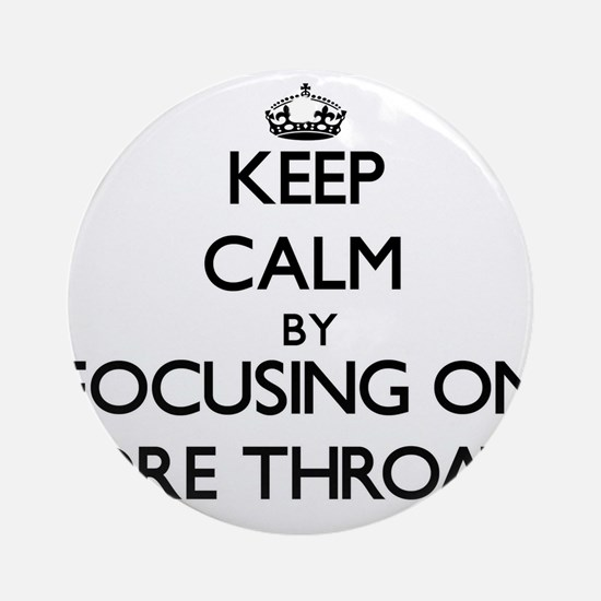 Keep Calm by focusing on Sore Thr Ornament (Round)