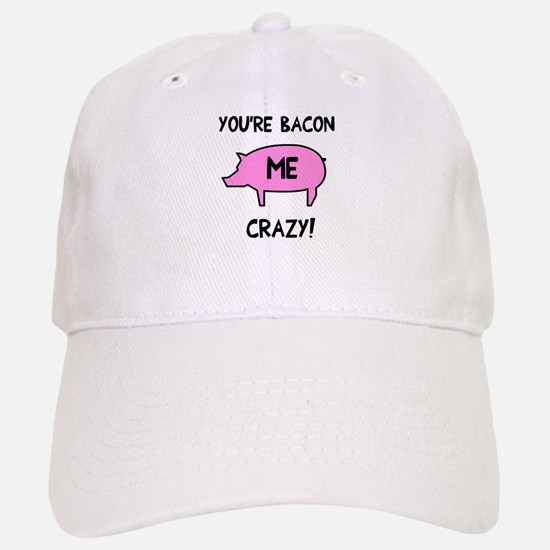 You're Bacon Me Crazy Baseball Baseball Cap