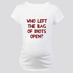 Who left the of idiots open? Maternity T-Shirt