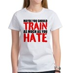Maybe you should train as much as you hate T-Shirt