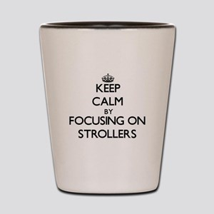 Keep Calm by focusing on Strollers Shot Glass