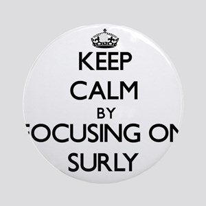 Keep Calm by focusing on Surly Ornament (Round)