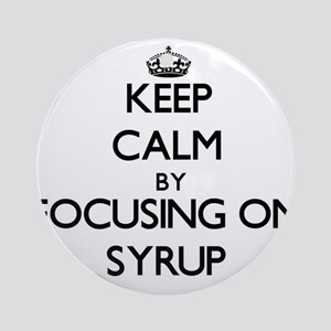 Keep Calm by focusing on Syrup Ornament (Round)