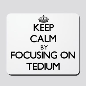 Keep Calm by focusing on Tedium Mousepad