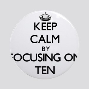 Keep Calm by focusing on Ten Ornament (Round)