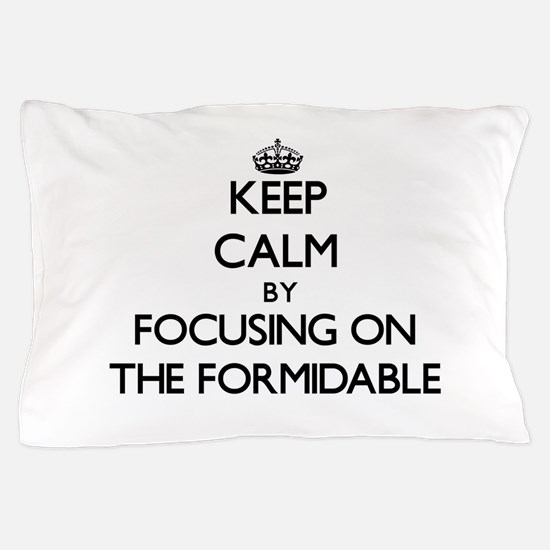 Keep Calm by focusing on The Formidabl Pillow Case