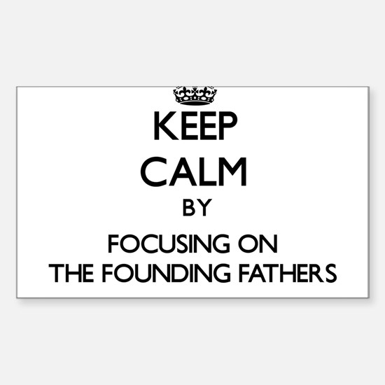 Keep Calm by focusing on The Founding Fath Decal