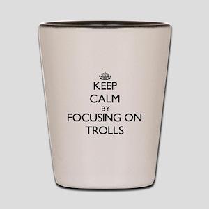 Keep Calm by focusing on Trolls Shot Glass