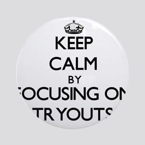 Keep Calm by focusing on Tryouts Ornament (Round)