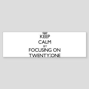 Keep Calm by focusing on Twenty-One Bumper Sticker