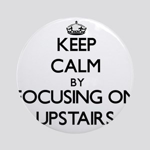 Keep Calm by focusing on Upstairs Ornament (Round)