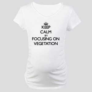 Keep Calm by focusing on Vegetat Maternity T-Shirt