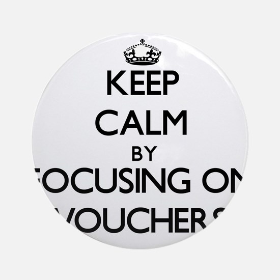 Keep Calm by focusing on Vouchers Ornament (Round)