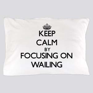 Keep Calm by focusing on Wailing Pillow Case