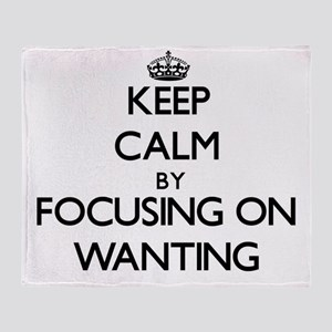 Keep Calm by focusing on Wanting Throw Blanket