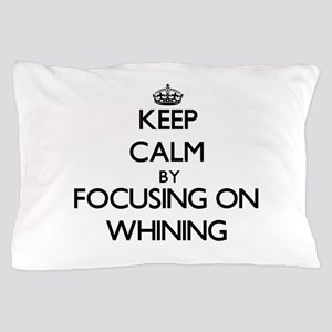 Keep Calm by focusing on Whining Pillow Case