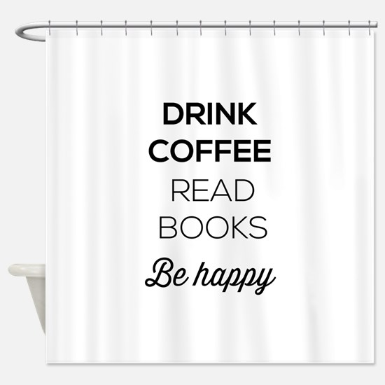 Drink coffee read books be happy Shower Curtain