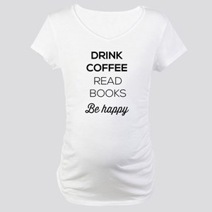 Drink coffee read books be happy Maternity T-Shirt