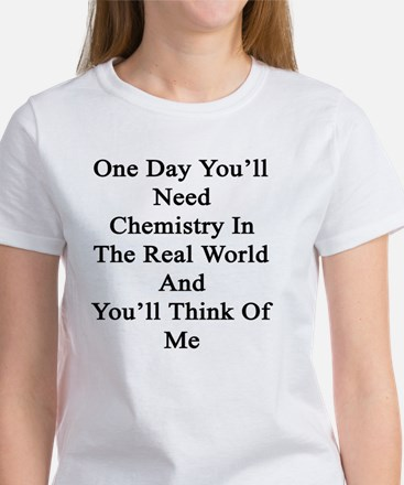 One Day You'll Need Chemistry In T Women's T-Shirt