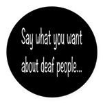 Deaf People: Say What You Want Round Car Magnet