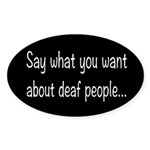 Deaf People: Say What You Want Sticker (Oval)